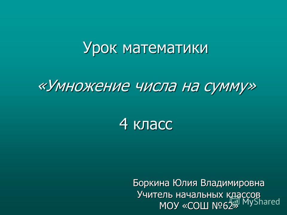 Урок математики «Умножение числа на сумму» 4 класс Боркина Юлия Владимировна Учитель начальных классов МОУ «СОШ 62»