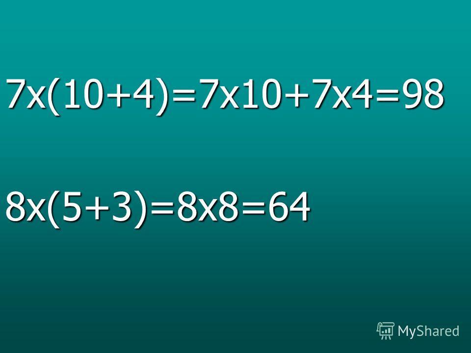 7x(10+4)=7x10+7x4=988x(5+3)=8x8=64