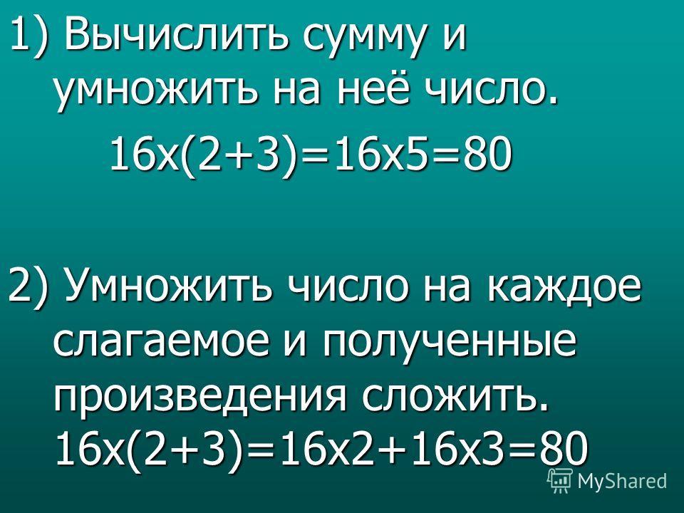 1) Вычислить сумму и умножить на неё число. 16x(2+3)=16x5=80 2) Умножить число на каждое слагаемое и полученные произведения сложить. 16x(2+3)=16x2+16x3=80