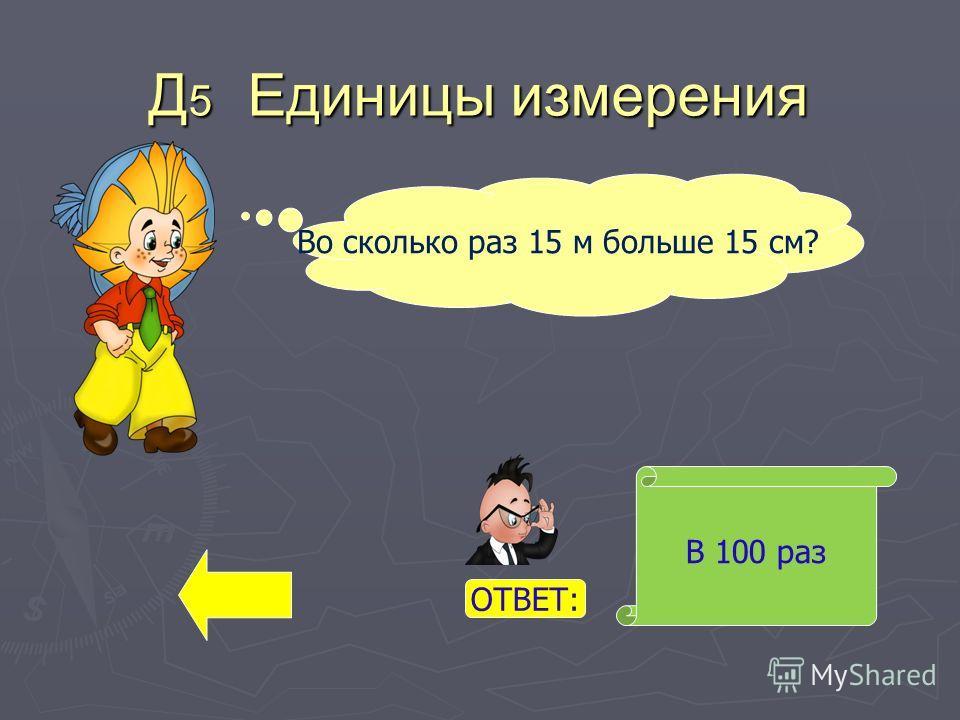 Д 5 Единицы измерения В 100 раз Во сколько раз 15 м больше 15 см? ОТВЕТ: