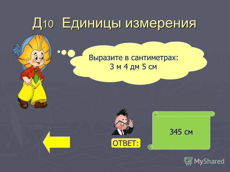 Д 10 Единицы измерения 345 см Выразите в сантиметрах: 3 м 4 дм 5 см ОТВЕТ: