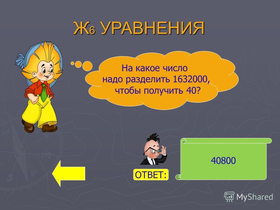 Ж 6 УРАВНЕНИЯ 40800 На какое число надо разделить 1632000, чтобы получить 40? ОТВЕТ: