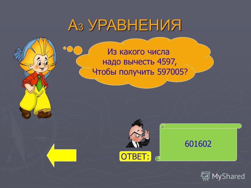 А 3 УРАВНЕНИЯ 601602 Из какого числа надо вычесть 4597, Чтобы получить 597005? ОТВЕТ: