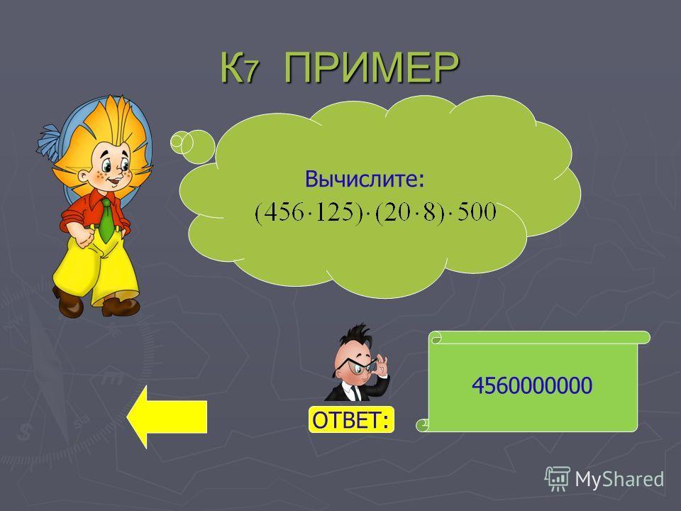 К 7 ПРИМЕР 4560000000 Вычислите: ОТВЕТ: