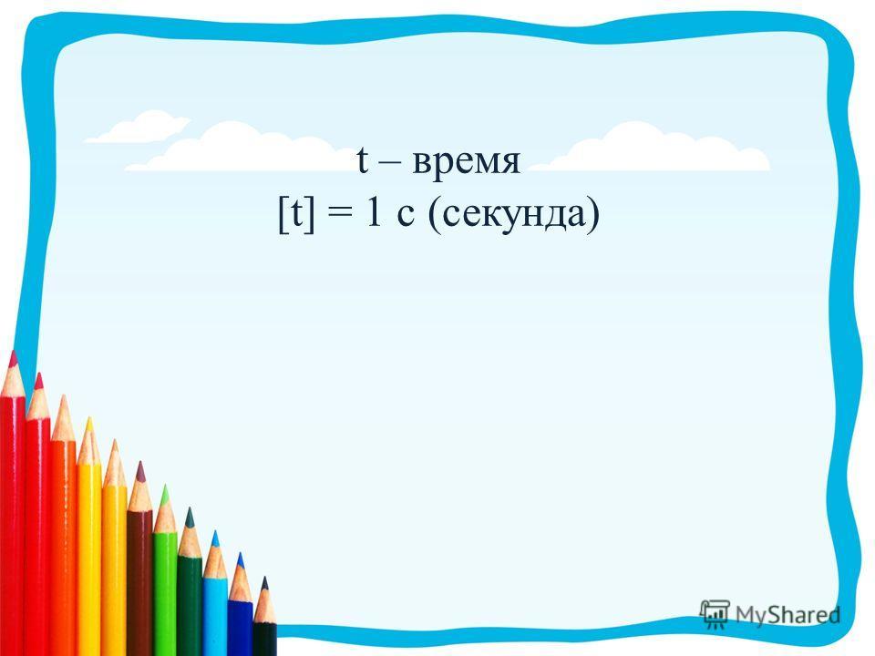 t – время [t] = 1 с (секунда)