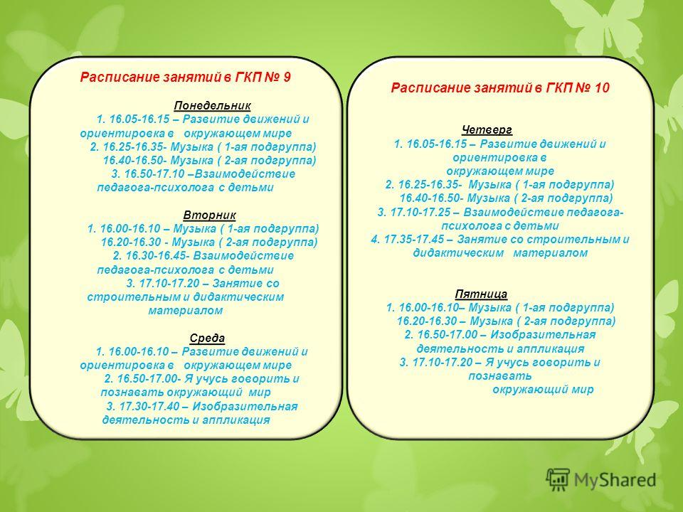 Расписание занятий в ГКП 9 Понедельник 1. 16.05-16.15 – Развитие движений и ориентировка в окружающем мире 2. 16.25-16.35- Музыка ( 1-ая подгруппа) 16.40-16.50- Музыка ( 2-ая подгруппа) 3. 16.50-17.10 –Взаимодействие педагога-психолога с детьми Вторн