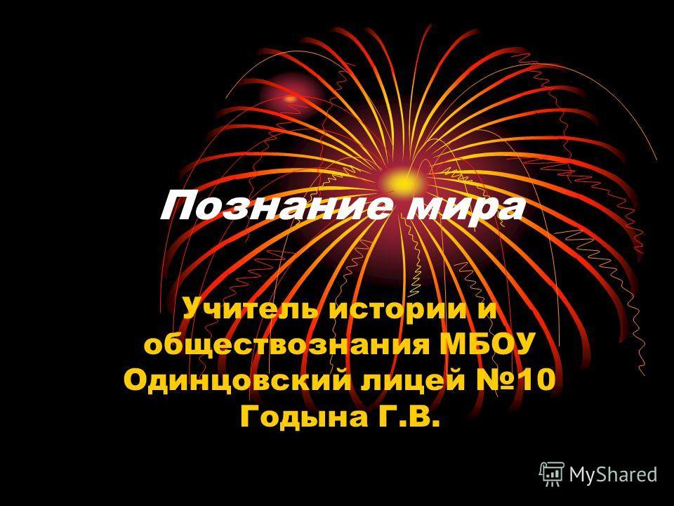 Познание мира Учитель истории и обществознания МБОУ Одинцовский лицей 10 Годына Г.В.