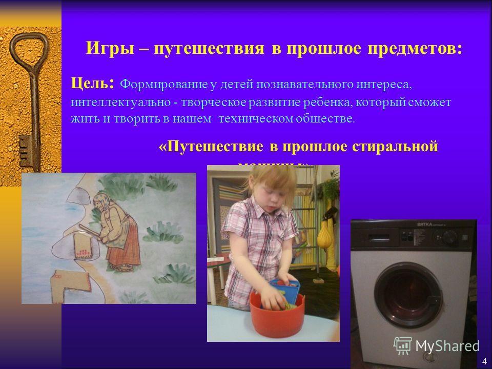 3 Цель : Формирование представлений об истории создания предметного мира. Задачи : - учить детей видеть предметы и явления окружающего мира в их развитии (прошлое, настоящее, будущее предмета); - развивать умение рассматривать окружающие предметы во