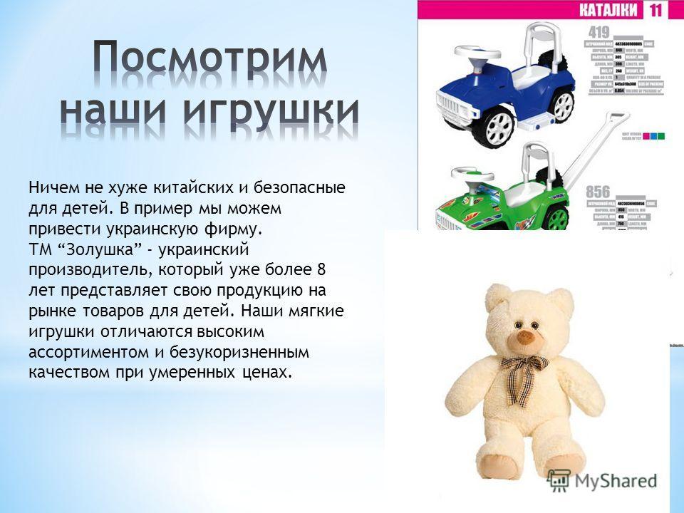 Ничем не хуже китайских и безопасные для детей. В пример мы можем привести украинскую фирму. ТМ Золушка - украинский производитель, который уже более 8 лет представляет свою продукцию на рынке товаров для детей. Наши мягкие игрушки отличаются высоким