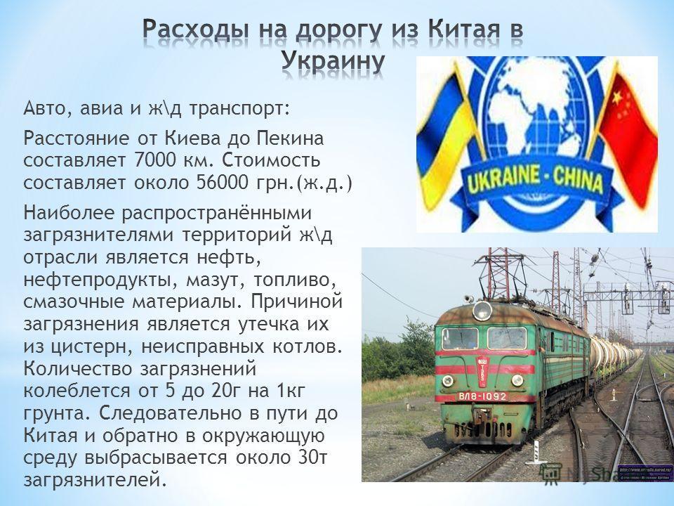 Авто, авиа и ж\д транспорт: Расстояние от Киева до Пекина составляет 7000 км. Стоимость составляет около 56000 грн.(ж.д.) Наиболее распространёнными загрязнителями территорий ж\д отрасли является нефть, нефтепродукты, мазут, топливо, смазочные матери