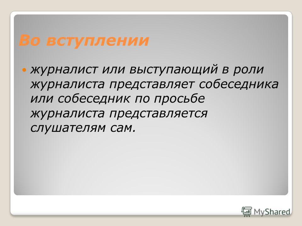 Во вступлении журналист или выступающий в роли журналиста представляет собеседника или собеседник по просьбе журналиста представляется слушателям сам.