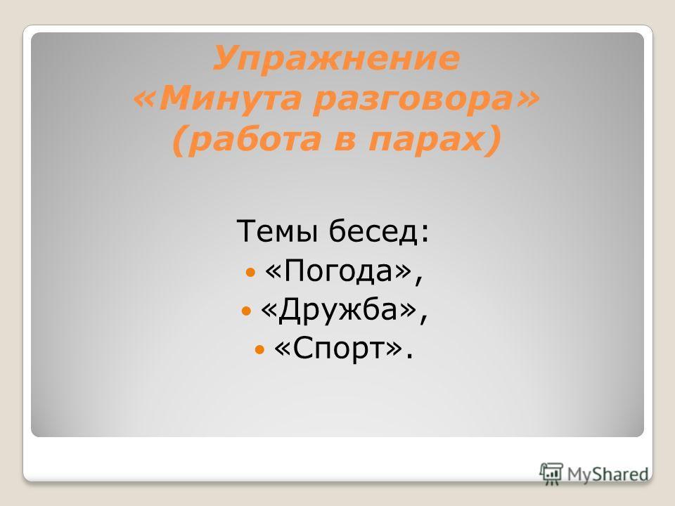 Упражнение «Минута разговора» (работа в парах) Темы бесед: «Погода», «Дружба», «Спорт».