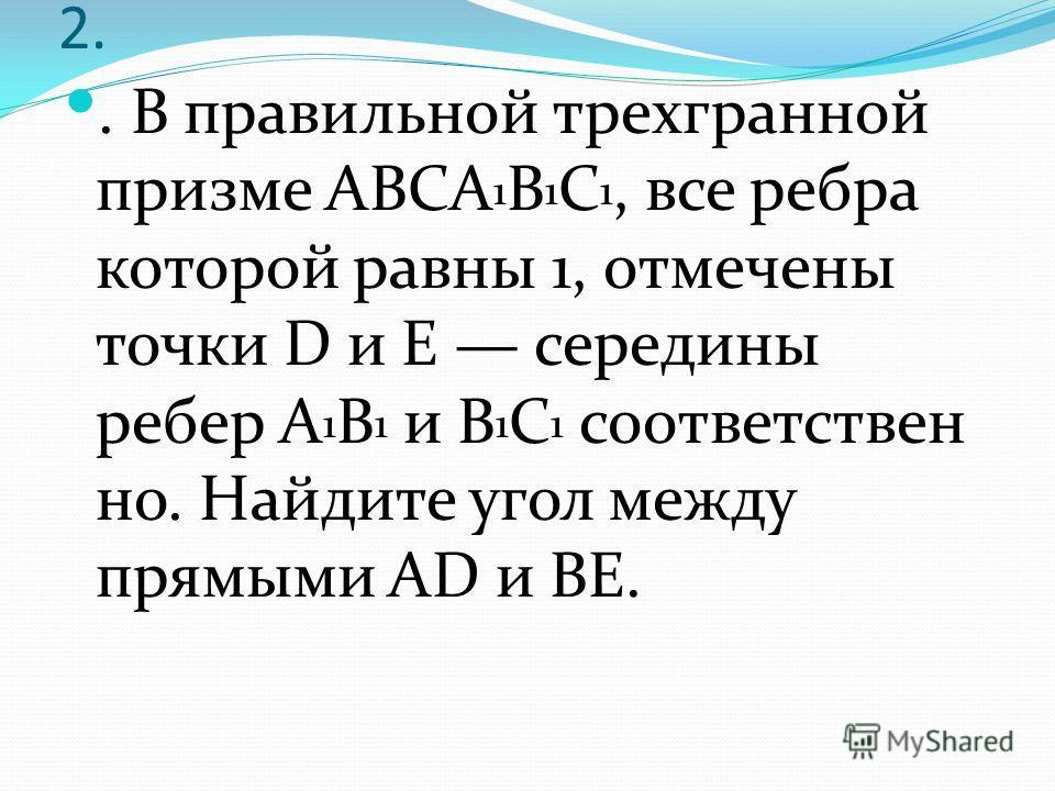 2.. В правильной трехгранной призме ABCA 1 B 1 C 1, все ребра которой равны 1, отмечены точки D и E середины ребер A 1 B 1 и B 1 C 1 соответствен но. Найдите угол между прямыми AD и BE.