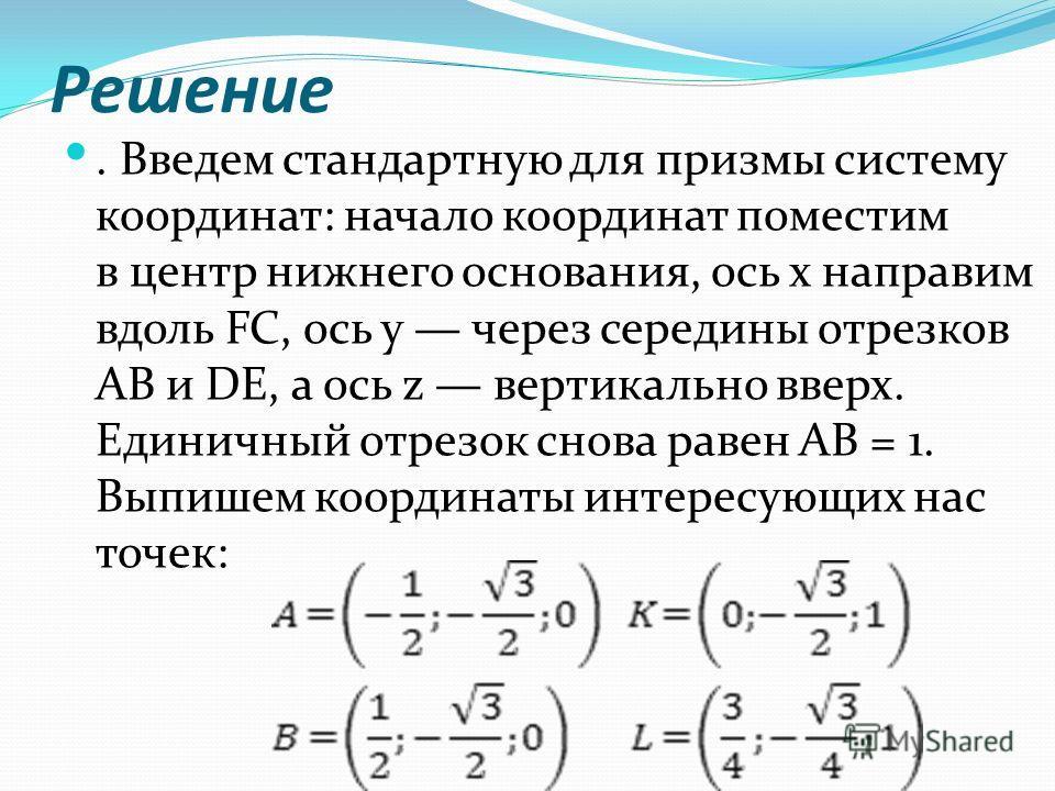 Решение. Введем стандартную для призмы систему координат: начало координат поместим в центр нижнего основания, ось x направим вдоль FC, ось y через середины отрезков AB и DE, а ось z вертикально вверх. Единичный отрезок снова равен AB = 1. Выпишем ко