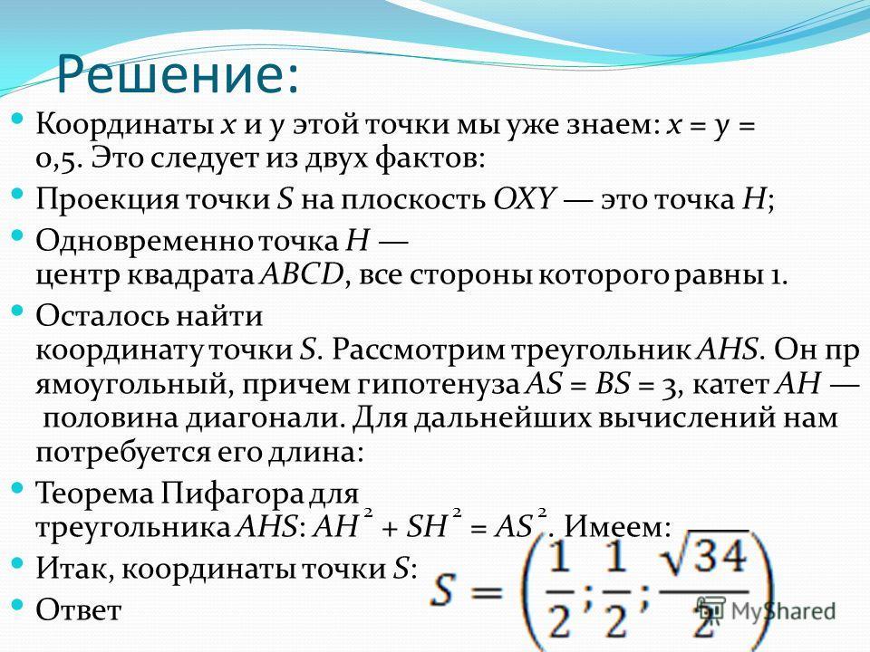 Решение: Координаты x и y этой точки мы уже знаем: x = y = 0,5. Это следует из двух фактов: Проекция точки S на плоскость OXY это точка H; Одновременно точка H центр квадрата ABCD, все стороны которого равны 1. Осталось найти координату точки S. Расс