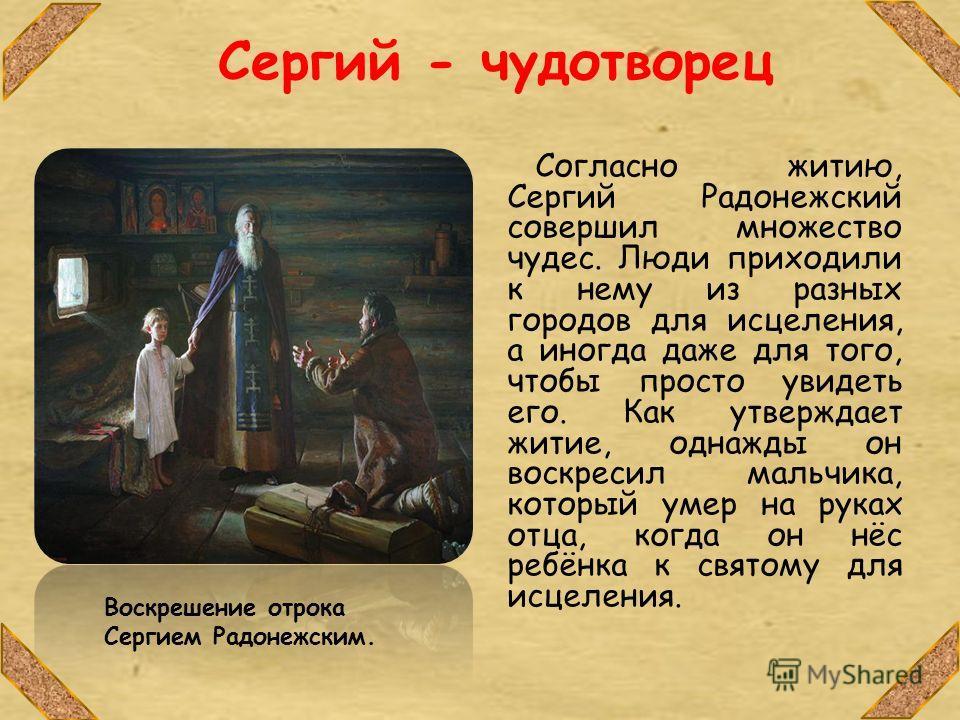Сергий - чудотворец Согласно житию, Сергий Радонежский совершил множество чудес. Люди приходили к нему из разных городов для исцеления, а иногда даже для того, чтобы просто увидеть его. Как утверждает житие, однажды он воскресил мальчика, который уме