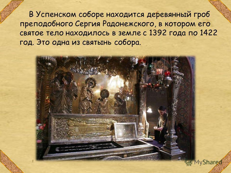 В Успенском соборе находится деревянный гроб преподобного Сергия Радонежского, в котором его святое тело находилось в земле с 1392 года по 1422 год. Это одна из святынь собора.