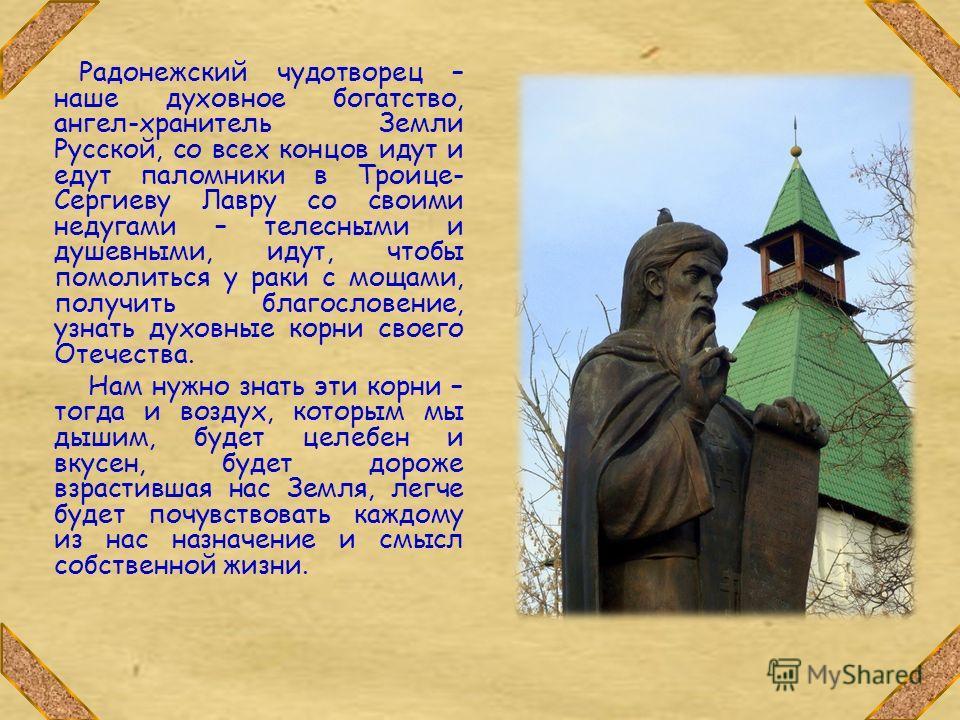 Радонежский чудотворец – наше духовное богатство, ангел-хранитель Земли Русской, со всех концов идут и едут паломники в Троице- Сергиеву Лавру со своими недугами – телесными и душевными, идут, чтобы помолиться у раки с мощами, получить благословение,