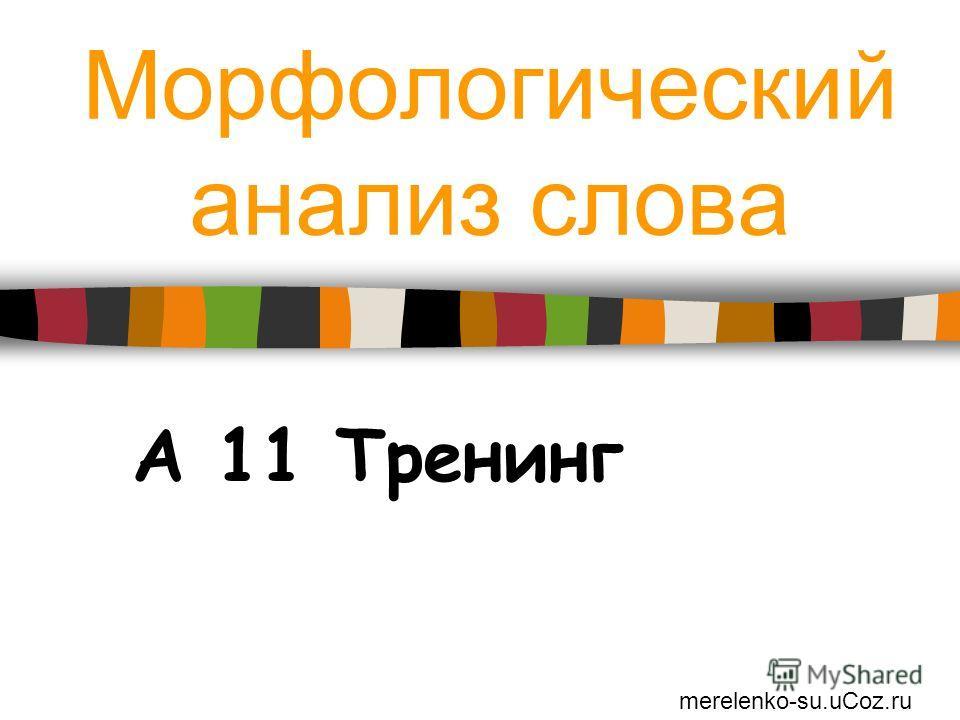 Морфологический анализ слова А 11 Тренинг merelenko-su.uCoz.ru