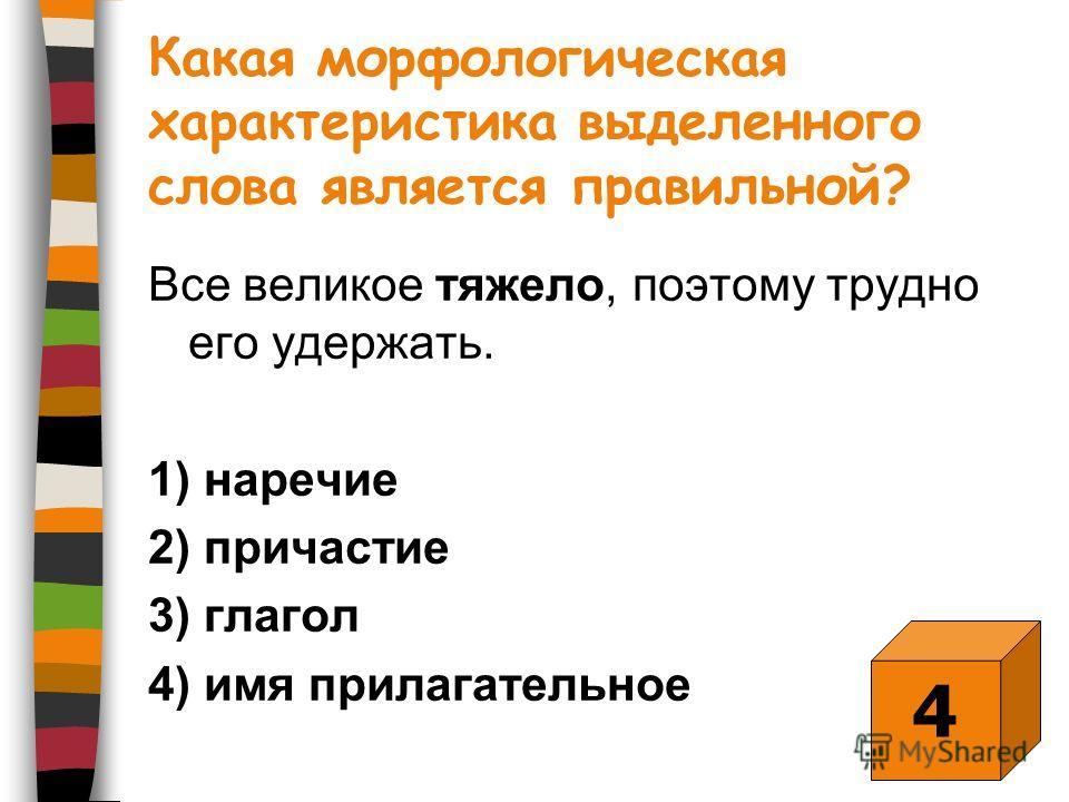 Какая морфологическая характеристика выделенного слова является правильной? Все великое тяжело, поэтому трудно его удержать. 1) наречие 2) причастие 3) глагол 4) имя прилагательное 4