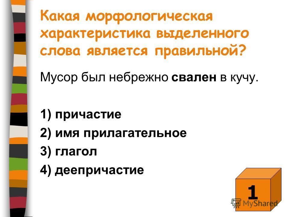 Какая морфологическая характеристика выделенного слова является правильной? Мусор был небрежно свален в кучу. 1) причастие 2) имя прилагательное 3) глагол 4) деепричастие 1
