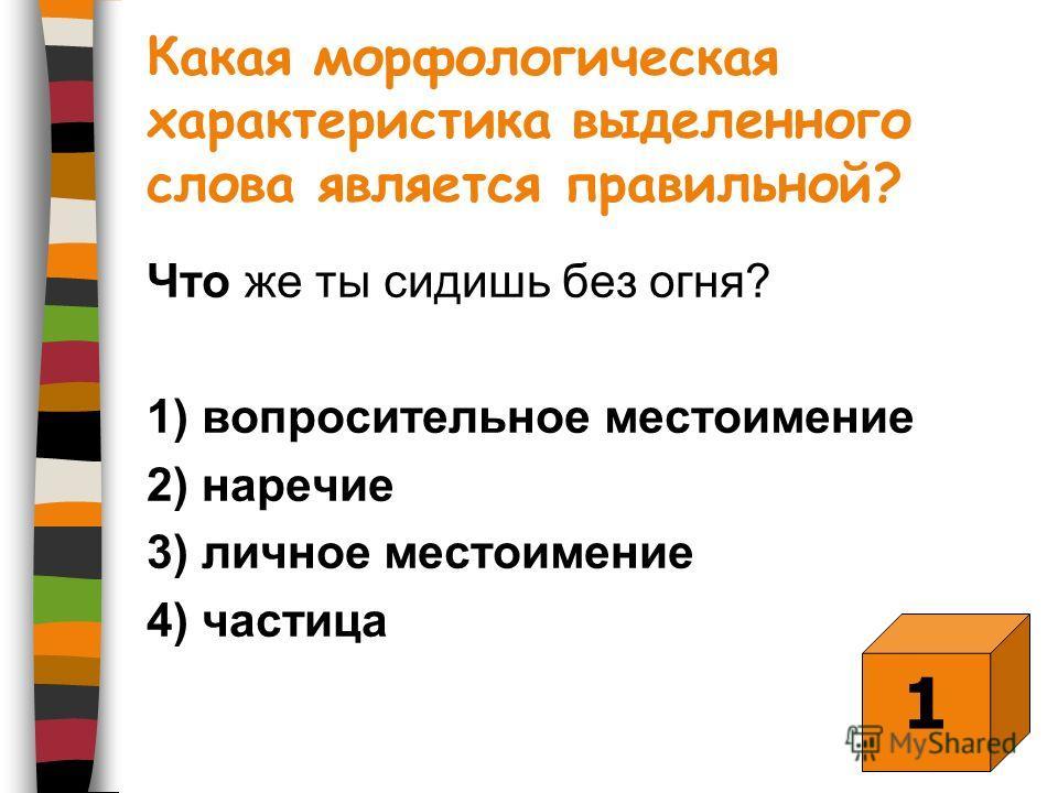 Какая морфологическая характеристика выделенного слова является правильной? Что же ты сидишь без огня? 1) вопросительное местоимение 2) наречие 3) личное местоимение 4) частица 1