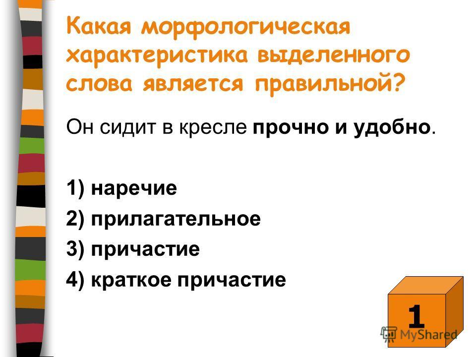 Какая морфологическая характеристика выделенного слова является правильной? Он сидит в кресле прочно и удобно. 1) наречие 2) прилагательное 3) причастие 4) краткое причастие 1