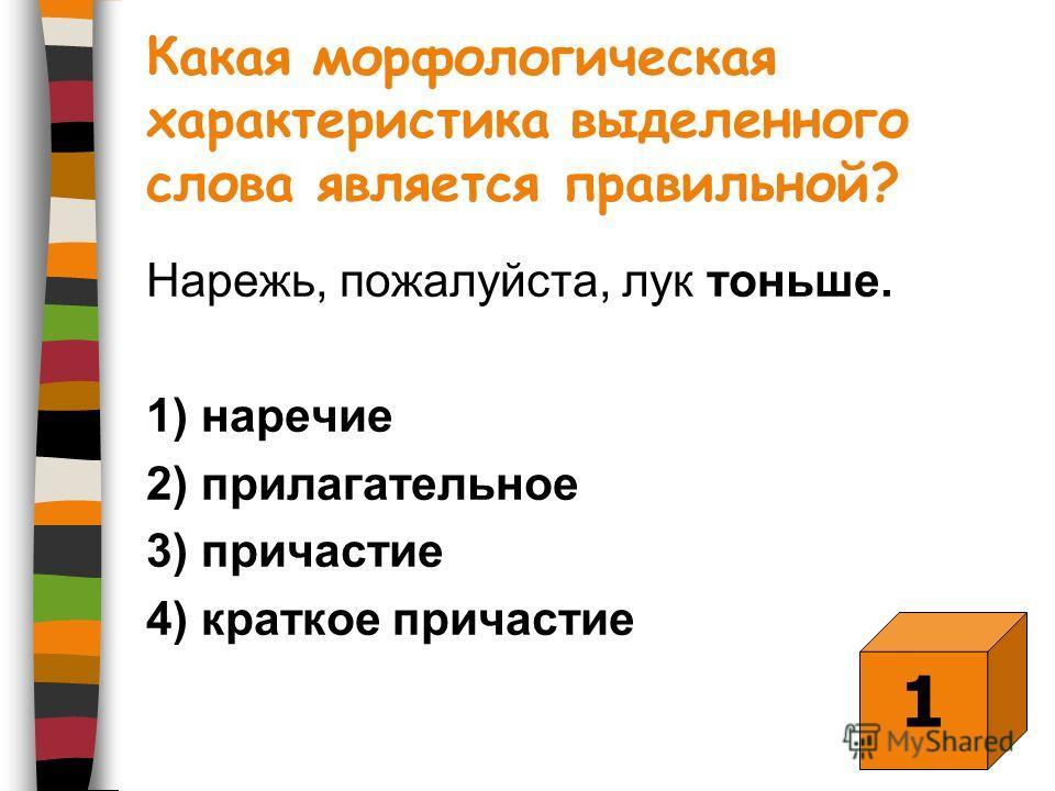 Какая морфологическая характеристика выделенного слова является правильной? Нарежь, пожалуйста, лук тоньше. 1) наречие 2) прилагательное 3) причастие 4) краткое причастие 1