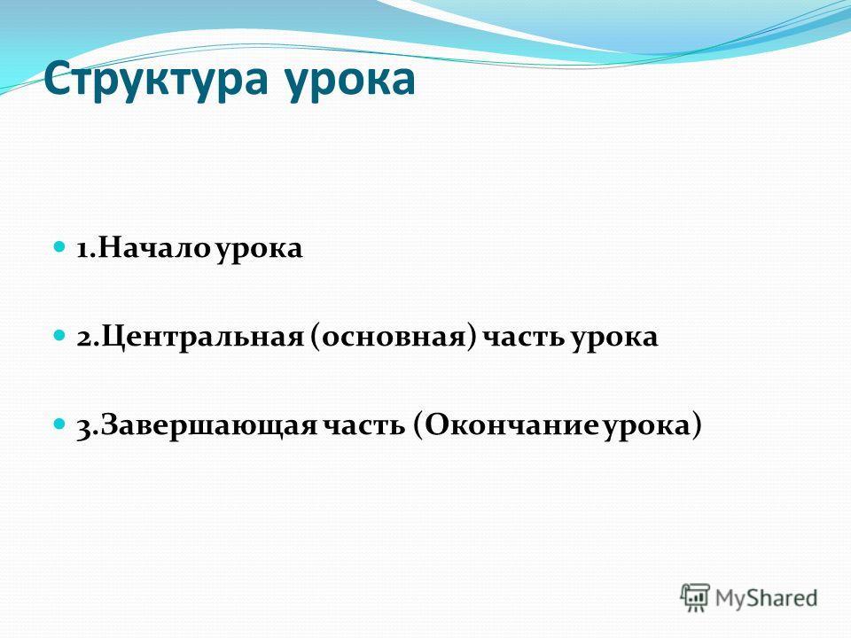 Структура урока 1. Начало урока 2. Центральная (основная) часть урока 3. Завершающая часть (Окончание урока)