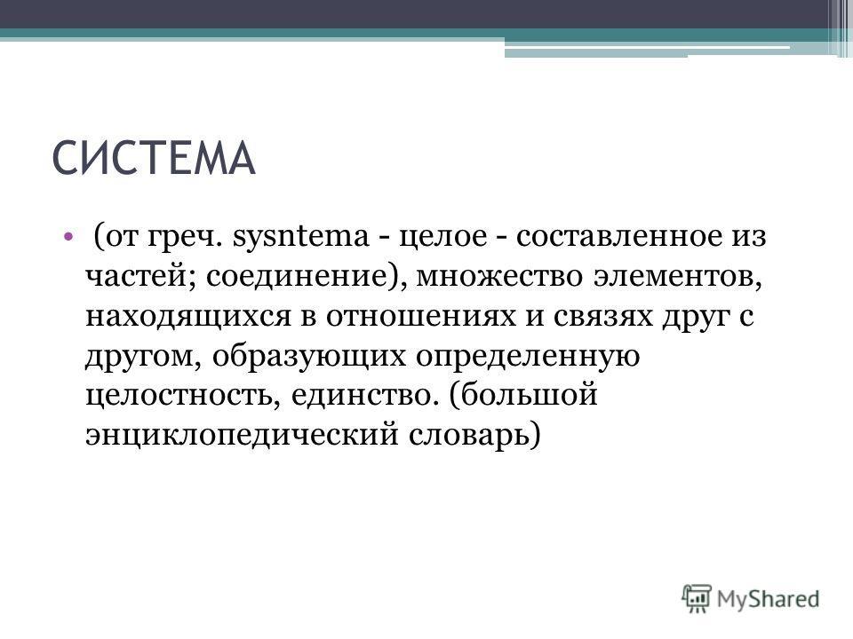 СИСТЕМА (от греч. sysntema - целое - составленное из частей; соединение), множество элементов, находящихся в отношениях и связях друг с другом, образующих определенную целостность, единство. (большой энциклопедический словарь)