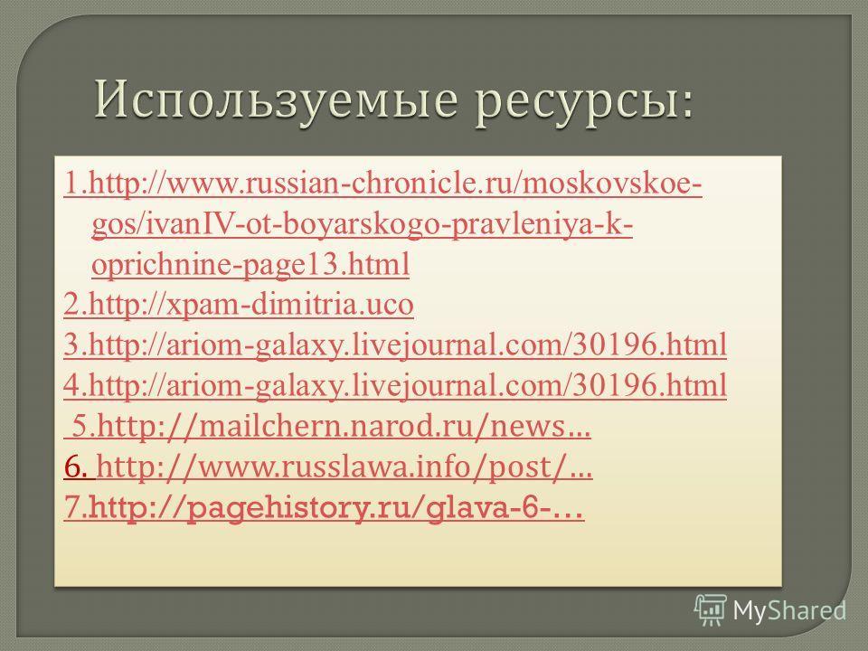 Используемые ресурсы : 1.http://www.russian-chronicle.ru/moskovskoe- gos/ivanIV-ot-boyarskogo-pravleniya-k- oprichnine-page13. html 2.http://xpam-dimitria.uco 3.http://ariom-galaxy.livejournal.com/30196. html 4.http://ariom-galaxy.livejournal.com/301