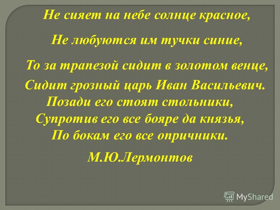 Не сияет на небе солнце красное, Не любуются им тучки синие, То за трапезой сидит в золотом венце, Сидит грозный царь Иван Васильевич. Позади его стоят стольники, Супротив его все бояре да князья, По бокам его все опричники. М.Ю.Лермонтов