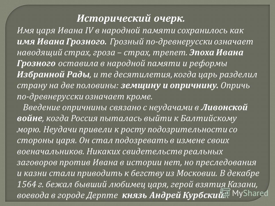 Исторический очерк. Имя царя Ивана IV в народной памяти сохранилось как имя Ивана Грозного. Грозный по - древнерусскийй означает наводящий страх, гроза – страх, трепет. Эпоха Ивана Грозного оставила в народной памяти и реформы Избранной Рады, и те де