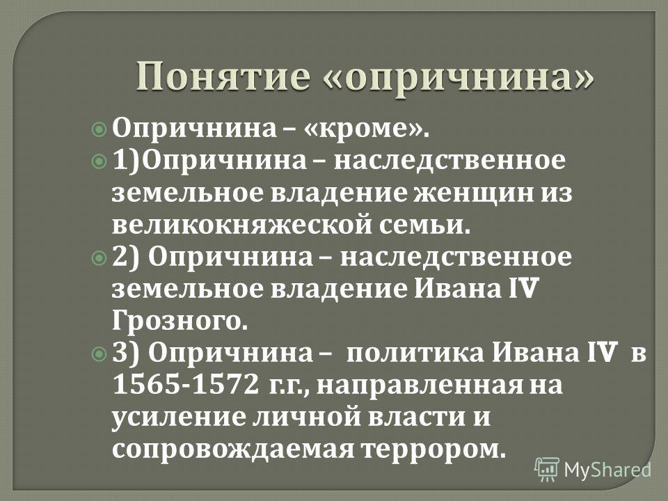 Понятие « опричнина » Опричнина – « кроме ». 1) Опричнина – наследственное земельное владение женщин из великокняжеской семьи. 2) Опричнина – наследственное земельное владение Ивана Ι V Грозного. 3) Опричнина – политика Ивана Ι V в 1565-1572 г. г., н