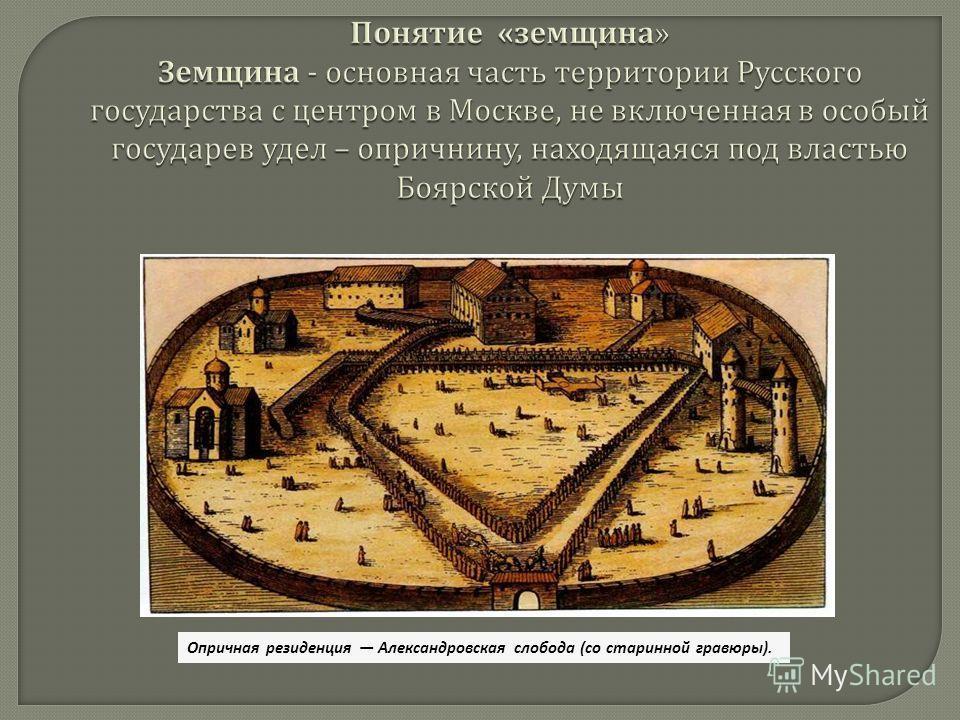 Понятие « земщина » Земщина - основная часть территории Русского государства с центром в Москве, не включенная в особый государев удел – опричнину, находящаяся под властью Боярской Думы Опричная резиденция Александровская слобода (со старинной гравюр