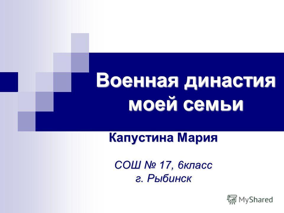 Военная династия моей семьи Капустина Мария СОШ 17, 6 класс г. Рыбинск