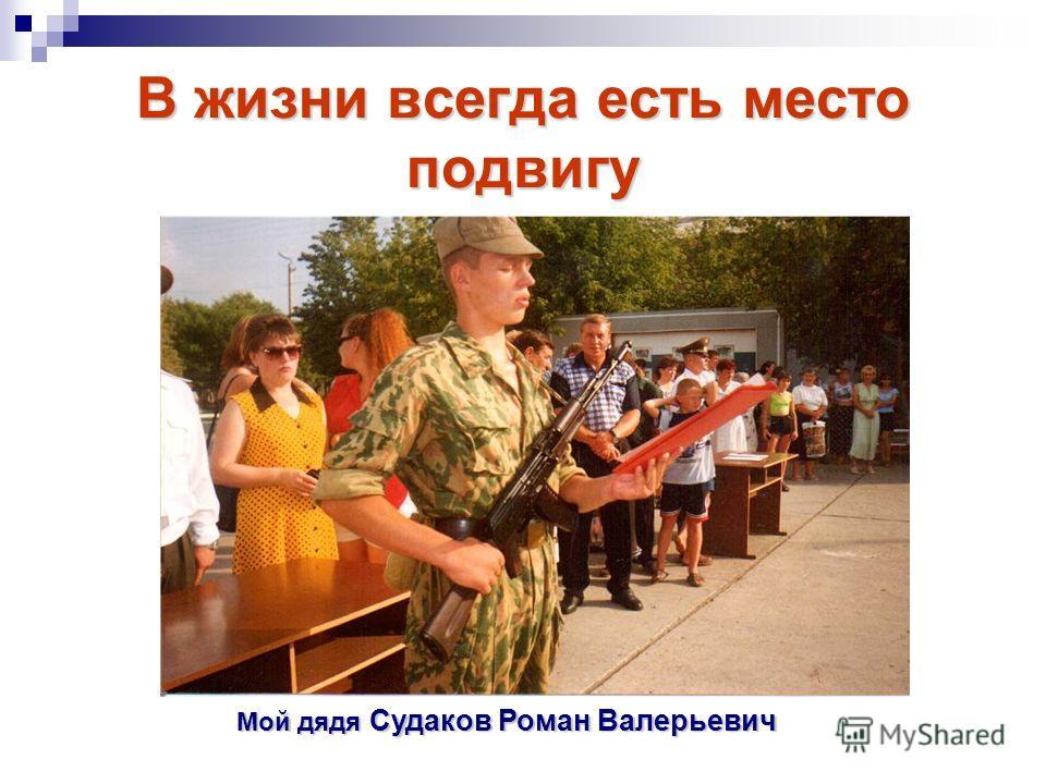В жизни всегда есть место подвигу Мой дядя Судаков Роман Валерьевич