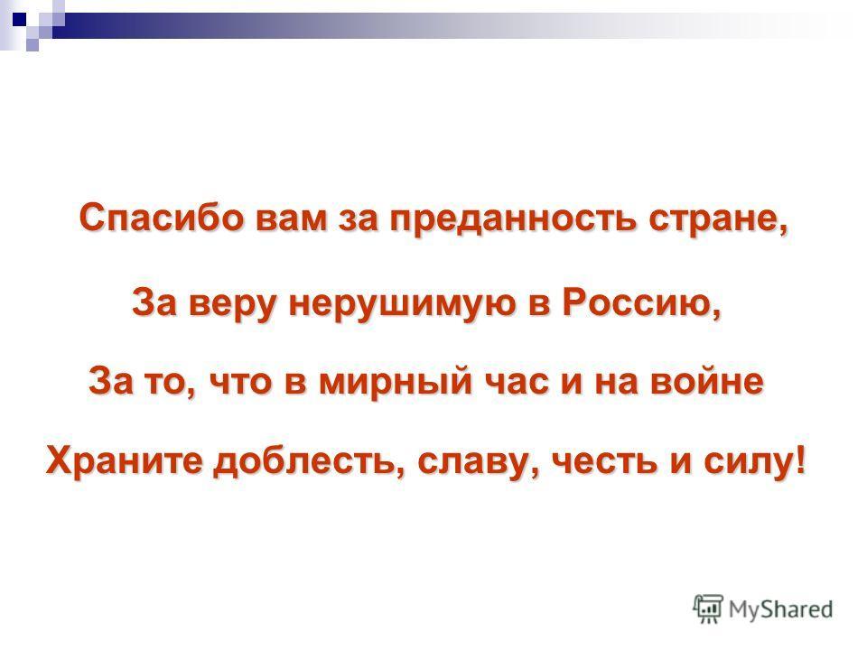 Спасибо вам за преданность стране, За веру нерушимую в Россию, За то, что в мирный час и на войне Храните доблесть, славу, честь и силу!