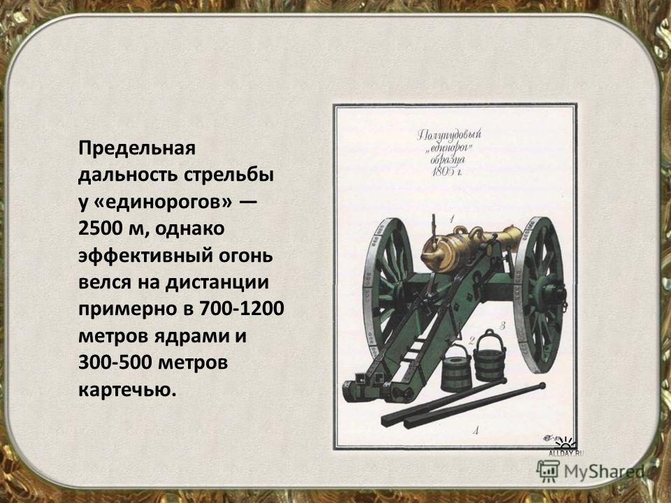 Предельная дальность стрельбы у «единорогов» 2500 м, однако эффективный огонь велся на дистанции примерно в 700-1200 метров ядрами и 300-500 метров картечью.