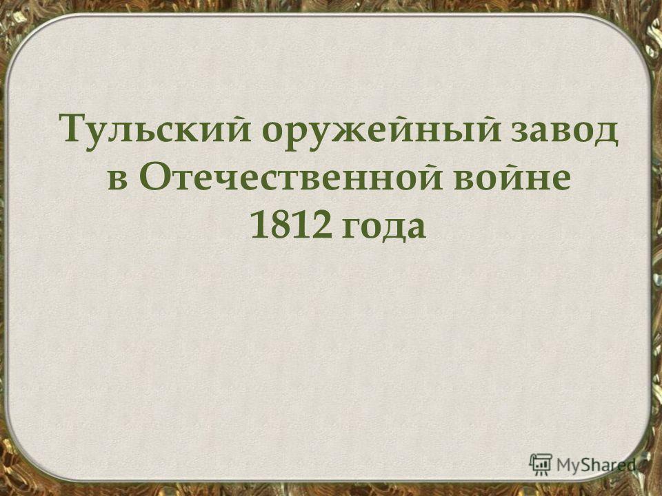 Тульский оружейный завод в Отечественной войне 1812 года