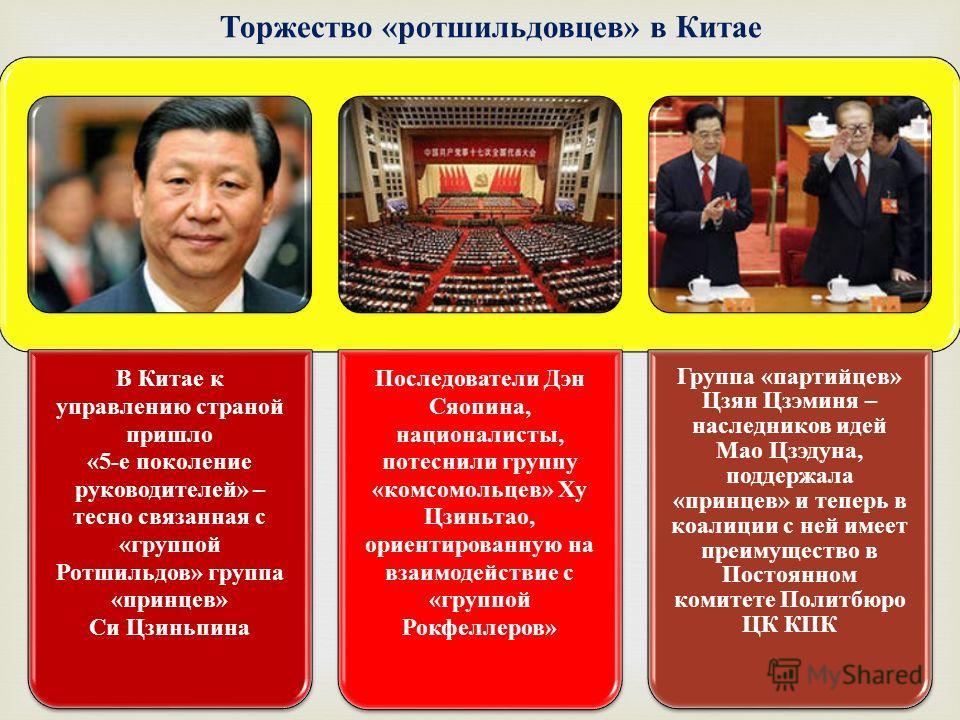 В Китае к управлению страной пришло «5-е поколение руководителей» – тесно связанная с «группой Ротшильдов» группа «принцев» Си Цзиньпина Последователи Дэн Сяопина, националисты, потеснили группу «комсомольцев» Ху Цзиньтао, ориентированную на взаимоде