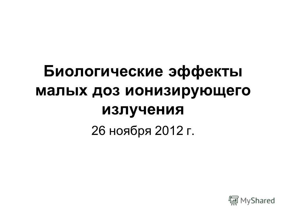 Биологические эффекты малых доз ионизирующего излучения 26 ноября 2012 г.