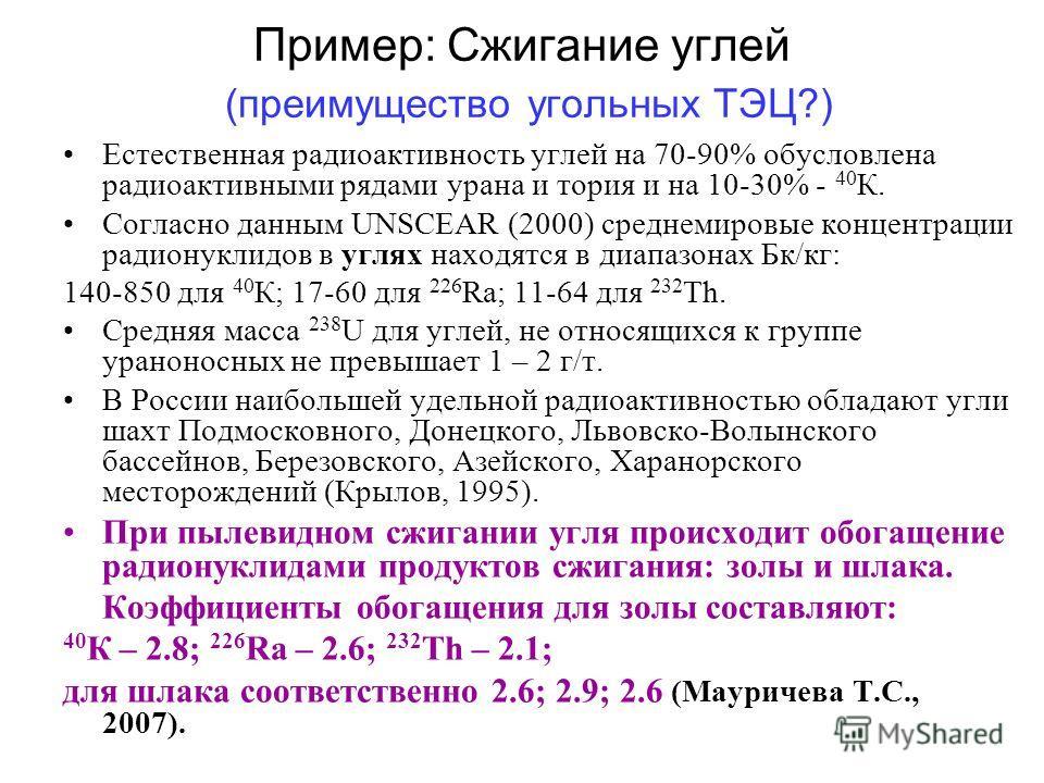 Пример: Сжигание углей (преимущество угольных ТЭЦ?) Естественная радиоактивность углей на 70-90% обусловлена радиоактивными рядами урана и тория и на 10-30% - 40 К. Согласно данным UNSCEAR (2000) среднемировые концентрации радионуклидов в углях наход