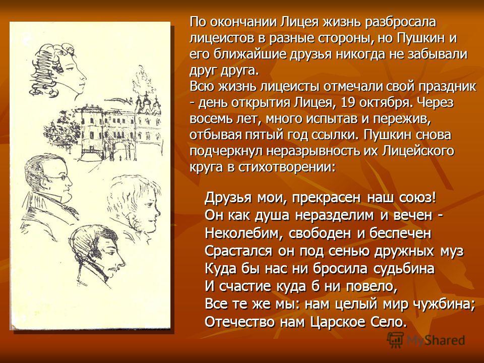 По окончании Лицея жизнь разбросала лицеистов в разные стороны, но Пушкин и его ближайшие друзья никогда не забывали друг друга. Всю жизнь лицеисты отмечали свой праздник - день открытия Лицея, 19 октября. Через восемь лет, много испытав и пережив, о