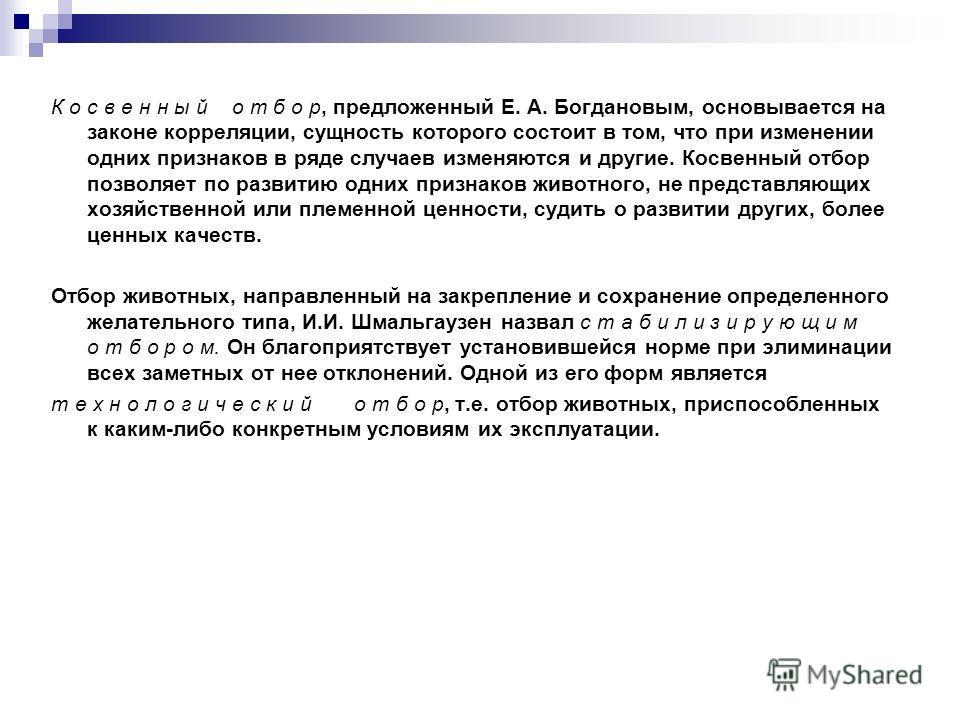 К о с в е н н ы й о т б о р, предложенный Е. А. Богдановым, основывается на законе корреляции, сущность которого состоит в том, что при изменении одних признаков в ряде случаев изменяются и другие. Косвенный отбор позволяет по развитию одних признако
