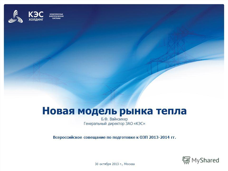 Новая модель рынка тепла Б.Ф. Вайнзихер Генеральный директор ЗАО «КЭС» Всероссийское совещание по подготовке к ОЗП 2013-2014 гг. 30 октября 2013 г., Москва