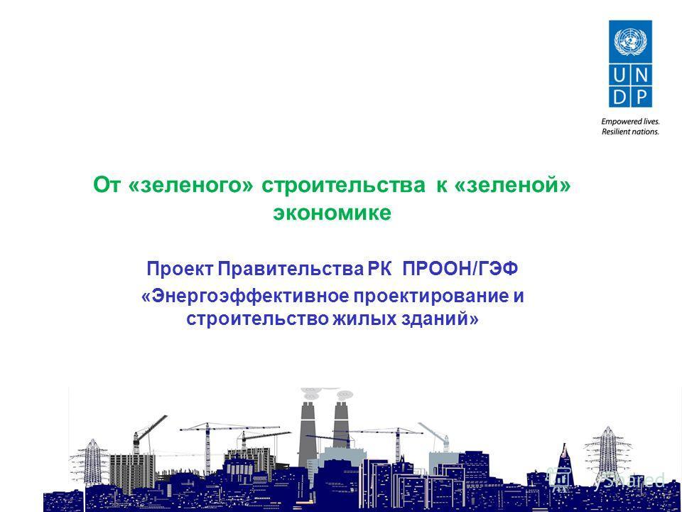 От «зеленого» строительства к «зеленой» экономике Проект Правительства РК ПРООН/ГЭФ «Энергоэффективное проектирование и строительство жилых зданий»