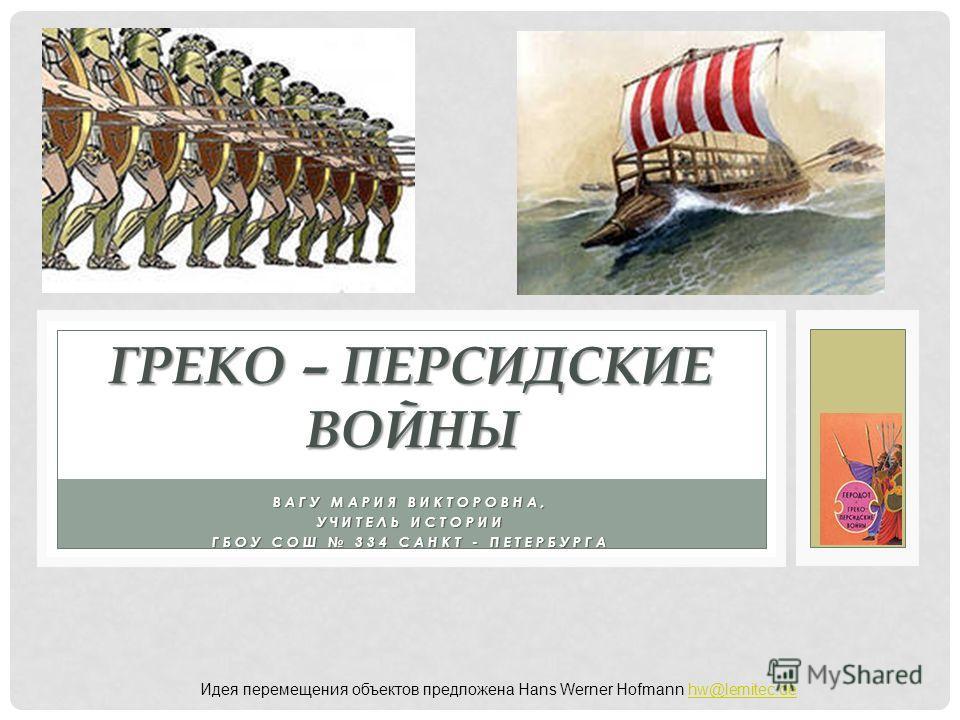 ВАГУ МАРИЯ ВИКТОРОВНА, УЧИТЕЛЬ ИСТОРИИ ГБОУ СОШ 334 САНКТ - ПЕТЕРБУРГА ГРЕКО – ПЕРСИДСКИЕ ВОЙНЫ Идея перемещения объектов предложена Hans Werner Hofmann hw@lemitec.dehw@lemitec.de