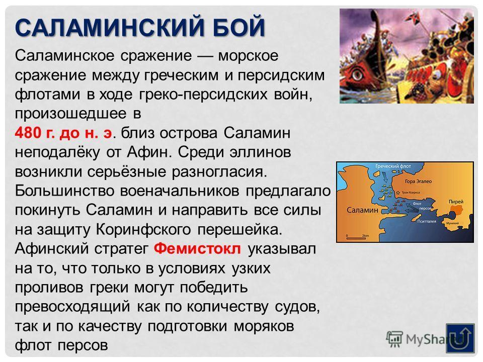 САЛАМИНСКИЙ БОЙ Саламинское сражение морское сражение между греческим и персидским флотами в ходе греко-персидских войн, произошедшее в 480 г. до н. э. близ острова Саламин неподалёку от Афин. Среди эллинов возникли серьёзные разногласия. Большинство
