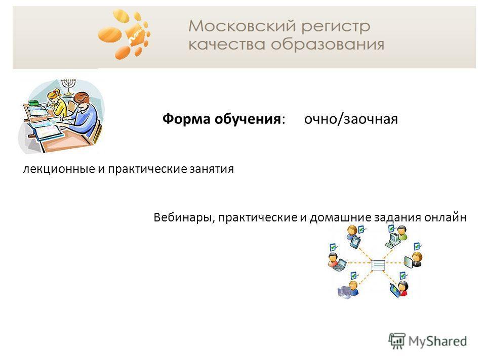 Форма обучения: очно/заочная лекционные и практические занятия Вебинары, практические и домашние задания онлайн